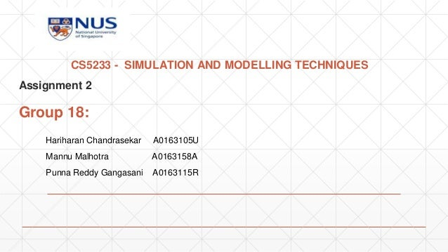 CS5233 - SIMULATION AND MODELLING TECHNIQUES Assignment 2 Group 18: Hariharan Chandrasekar A0163105U Mannu Malhotra A01631...