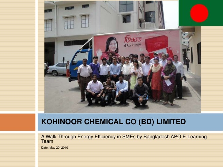 KOHINOOR CHEMICAL CO (BD) LIMITED A Walk Through Energy Efficiency in SMEs by Bangladesh APO E-Learning Team Date: May 20,...