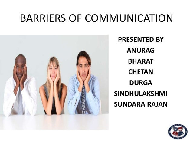 BARRIERS OF COMMUNICATION PRESENTED BY ANURAG BHARAT CHETAN DURGA SINDHULAKSHMI SUNDARA RAJAN
