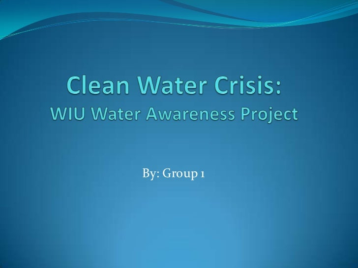 Clean Water Crisis:WIU Water Awareness Project<br />By: Group 1<br />