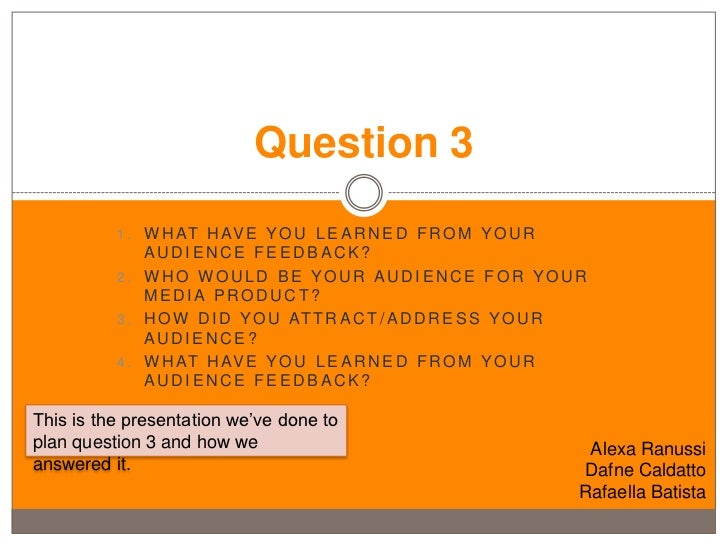 Question 3          1 . W H AT H AV E Y O U L E A R N E D F R O M Y O U R              AUDIENCE FEEDBACK?          2. WHO ...