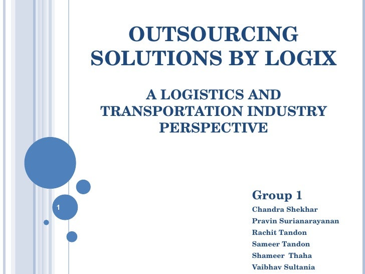 OUTSOURCING SOLUTIONS BY LOGIX A LOGISTICS AND TRANSPORTATION INDUSTRY PERSPECTIVE Group 1 Chandra Shekhar Pravin Surianar...