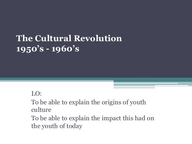 The Cultural Revolution1950's - 1960's   LO:   To be able to explain the origins of youth   culture   To be able to explai...