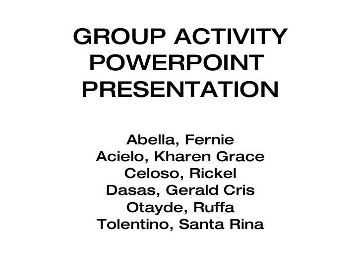 GROUP ACTIVITY POWERPOINT  PRESENTATION Abella, Fernie Acielo, Kharen Grace Celoso, Rickel Dasas, Gerald Cris Otayde, Ruff...