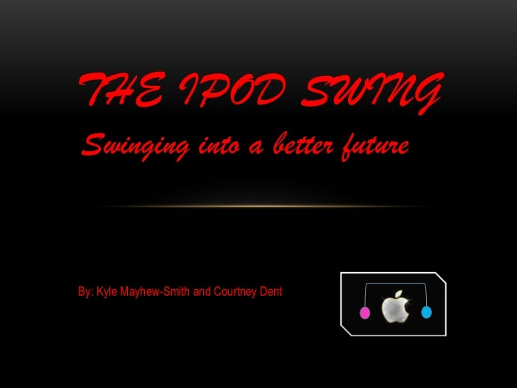 THE IPOD SWING<br />Swinging into a better future<br />By: Kyle Mayhew-Smith and Courtney Dent<br />