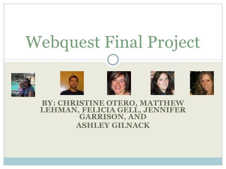 BY: CHRISTINE OTERO, MATTHEW LEHMAN, FELICIA GELL, JENNIFER GARRISON, AND ASHLEY GILNACK Webquest Final Project