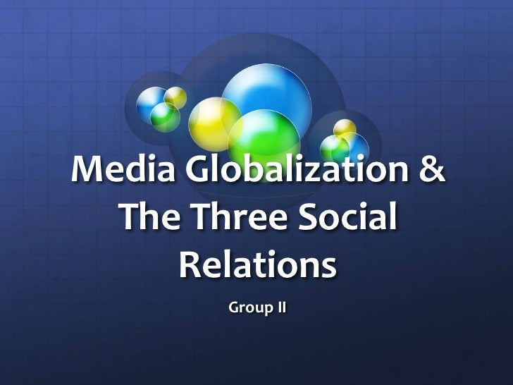 Media Globalization & The Three Social Relations<br />Group II<br />