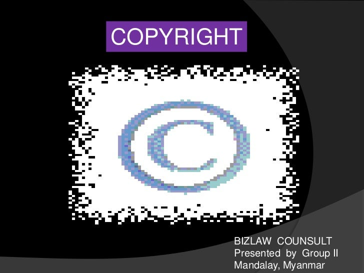COPYRIGHT<br />BIZLAW  COUNSULT Presented  by  Group II<br />Mandalay, Myanmar<br />