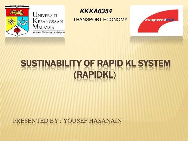 KKKA6354                TRANSPORT ECONOMY  SUSTINABILITY OF RAPID KL SYSTEM             (RAPIDKL)PRESENTED BY : YOUSEF HAS...