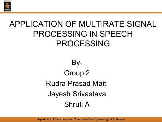 APPLICATION OF MULTIRATE SIGNAL     PROCESSING IN SPEECH          PROCESSING                   By-                 Group 2...