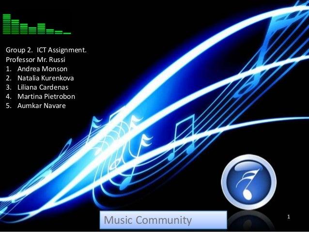 Music Community 1 Group 2. ICT Assignment. Professor Mr. Russi 1. Andrea Monson 2. Natalia Kurenkova 3. Liliana Cardenas 4...
