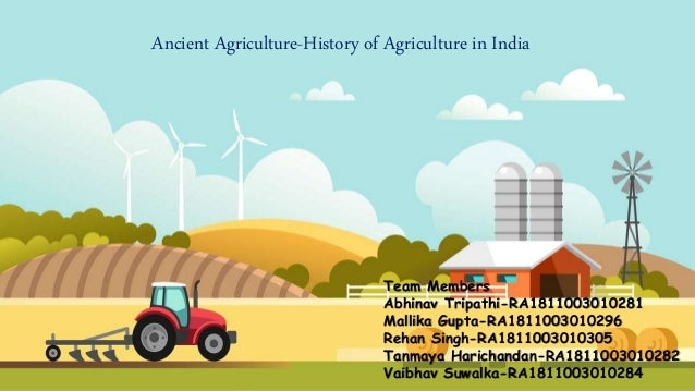 Ancient Agriculture-History of Agriculture in India Team Members Abhinav Tripathi-RA1811003010281 Mallika Gupta-RA18110030...