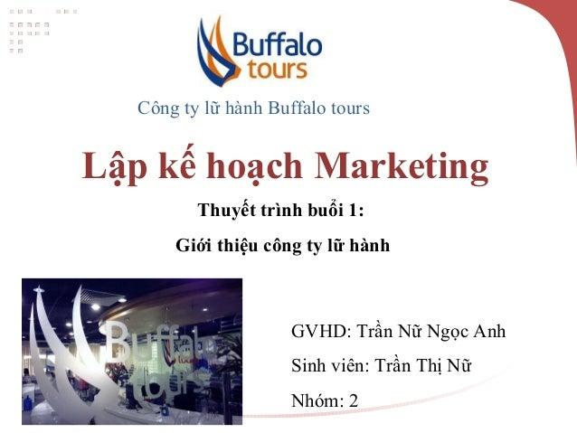 Công ty lữ hành Buffalo tours Lập kế hoạch Marketing Thuyết trình buổi 1: Giới thiệu công ty lữ hành GVHD: Trần Nữ Ngọc An...