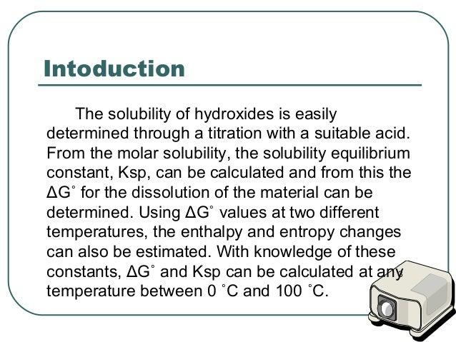 determination of solubility constant of calcium hydroxide Purpose: the purpose behind this lab is to experimentally determine the solubility product, ksp, of calcium hydroxide using acid-base titrations and the saturation concentration of oh- (hydroxide.