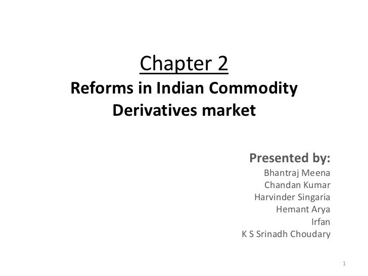 Chapter 2Reforms in Indian Commodity     Derivatives market                     Presented by:                          Bha...