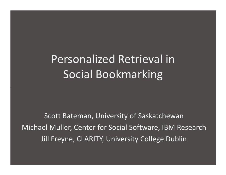 Personalized Retrieval in           Social Bookmarking         Scott Bateman, University of Saskatchewan Michael Muller, C...