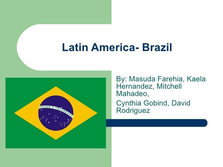 Latin America- Brazil By: Masuda Farehia, Kaela Hernandez, Mitchell Mahadeo, Cynthia Gobind, David Rodriguez