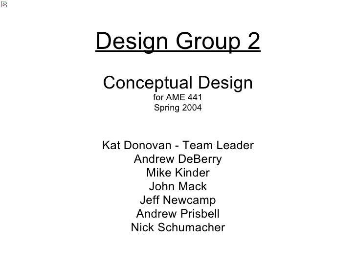 Design Group 2 Kat Donovan - Team Leader Andrew DeBerry Mike Kinder John Mack Jeff Newcamp Andrew Prisbell Nick Schumacher...