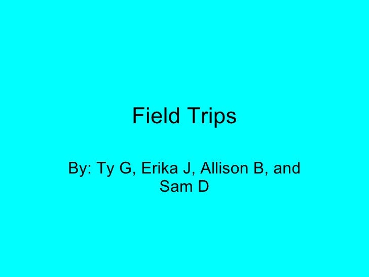 Field Trips By: Ty G, Erika J, Allison B, and Sam D