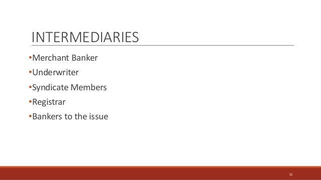 INTERMEDIARIES •Merchant Banker •Underwriter •Syndicate Members •Registrar •Bankers to the issue 11