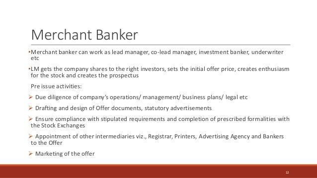 Merchant Banker •Merchant banker can work as lead manager, co-lead manager, investment banker, underwriter etc •LM gets th...
