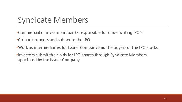 Syndicate Members •Commercial or investment banks responsible for underwriting IPO's •Co-book runners and sub-write the IP...