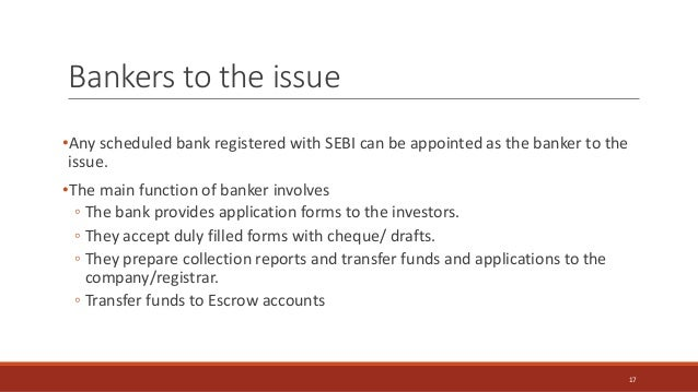Bankers to the issue •Any scheduled bank registered with SEBI can be appointed as the banker to the issue. •The main funct...