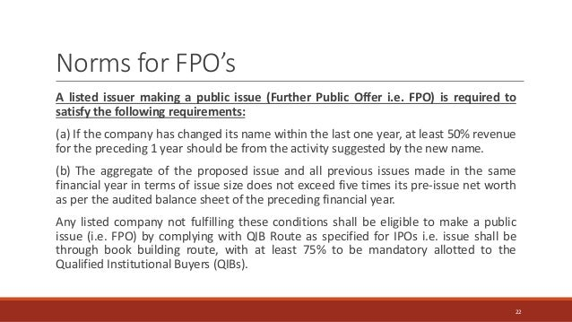 A listed issuer making a public issue (Further Public Offer i.e. FPO) is required to satisfy the following requirements: (...