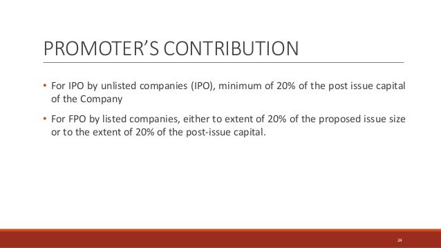 PROMOTER'S CONTRIBUTION • For IPO by unlisted companies (IPO), minimum of 20% of the post issue capital of the Company • F...