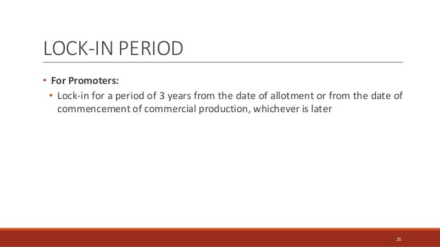 LOCK-IN PERIOD • For Promoters: • Lock-in for a period of 3 years from the date of allotment or from the date of commencem...