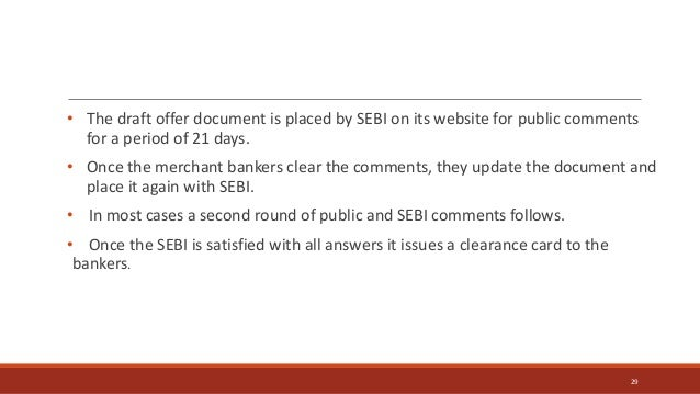 • The draft offer document is placed by SEBI on its website for public comments for a period of 21 days. • Once the mercha...