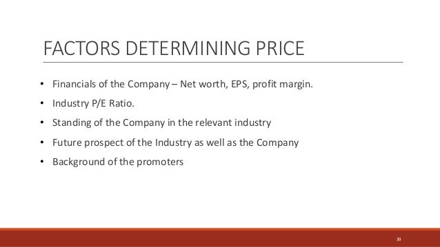 FACTORS DETERMINING PRICE • Financials of the Company – Net worth, EPS, profit margin. • Industry P/E Ratio. • Standing of...