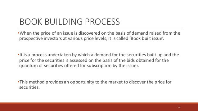 BOOK BUILDING PROCESS •When the price of an issue is discovered on the basis of demand raised from the prospective investo...