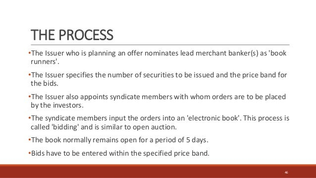 THE PROCESS •The Issuer who is planning an offer nominates lead merchant banker(s) as 'book runners'. •The Issuer specifie...