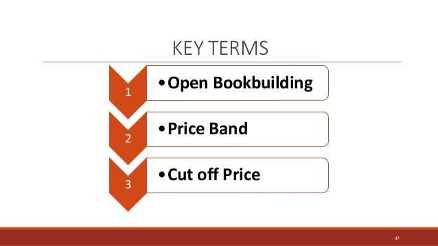 KEY TERMS 1 •Open Bookbuilding 2 •Price Band 3 •Cut off Price 47
