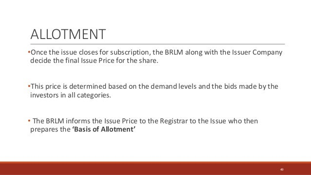 ALLOTMENT •Once the issue closes for subscription, the BRLM along with the Issuer Company decide the final Issue Price for...