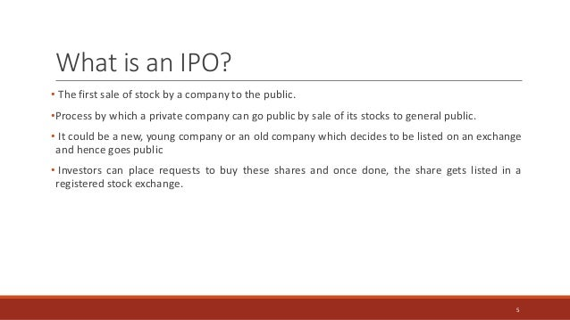 What is an IPO? • The first sale of stock by a company to the public. •Process by which a private company can go public by...