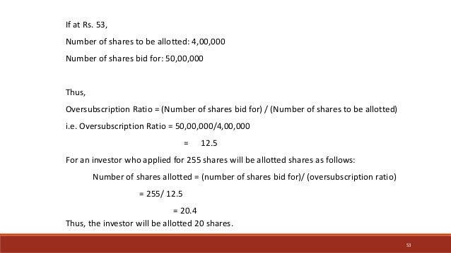 If at Rs. 53, Number of shares to be allotted: 4,00,000 Number of shares bid for: 50,00,000 Thus, Oversubscription Ratio =...