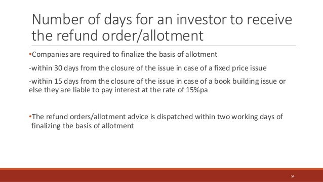 Number of days for an investor to receive the refund order/allotment •Companies are required to finalize the basis of allo...