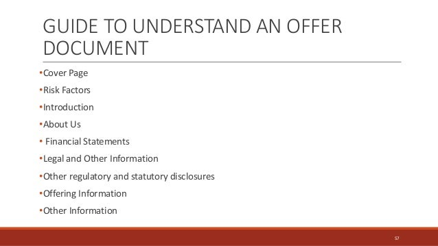 GUIDE TO UNDERSTAND AN OFFER DOCUMENT •Cover Page •Risk Factors •Introduction •About Us • Financial Statements •Legal and ...