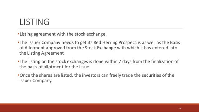LISTING •Listing agreement with the stock exchange. •The Issuer Company needs to get its Red Herring Prospectus as well as...