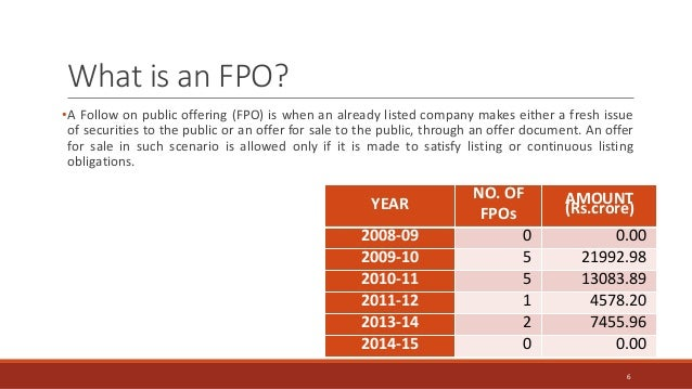 What is an FPO? •A Follow on public offering (FPO) is when an already listed company makes either a fresh issue of securit...
