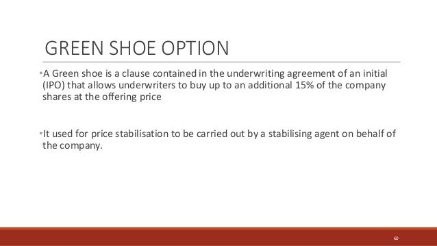 GREEN SHOE OPTION •A Green shoe is a clause contained in the underwriting agreement of an initial (IPO) that allows underw...