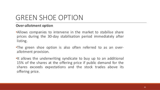 GREEN SHOE OPTION Over-allotment option •Allows companies to intervene in the market to stabilise share prices during the ...