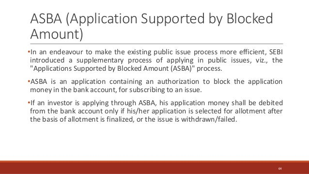 ASBA (Application Supported by Blocked Amount) •In an endeavour to make the existing public issue process more efficient, ...