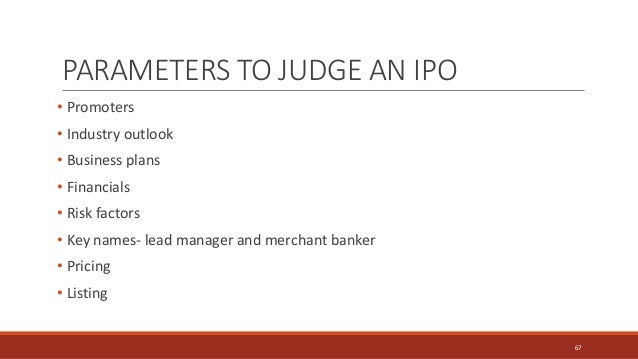 PARAMETERS TO JUDGE AN IPO • Promoters • Industry outlook • Business plans • Financials • Risk factors • Key names- lead m...
