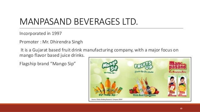 MANPASAND BEVERAGES LTD. Incorporated in 1997 Promoter : Mr. Dhirendra Singh It is a Gujarat based fruit drink manufacturi...
