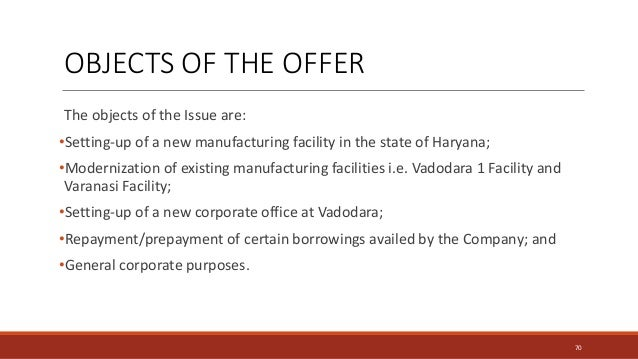 The objects of the Issue are: •Setting-up of a new manufacturing facility in the state of Haryana; •Modernization of exist...
