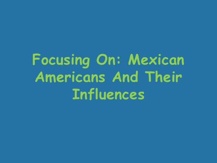 Focusing On: Mexican Americans And Their Influences <br />