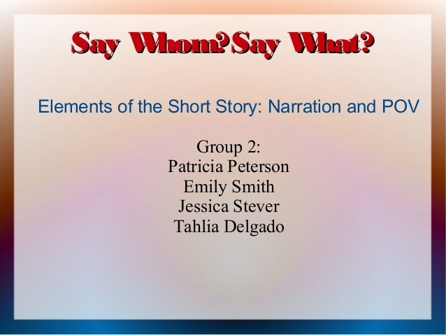 Say W hom?Say W hat? Elements of the Short Story: Narration and POV Group 2: Patricia Peterson Emily Smith Jessica Stever ...